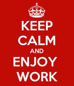 Poster: KEEP CALM AND ENJOY  WORK