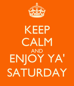 Poster: KEEP CALM AND ENJOY YA' SATURDAY