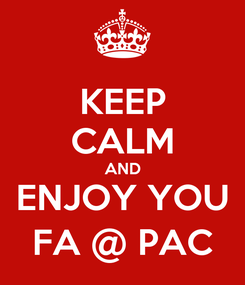 Poster: KEEP CALM AND ENJOY YOU FA @ PAC