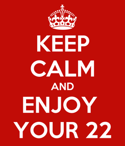 Poster: KEEP CALM AND ENJOY  YOUR 22