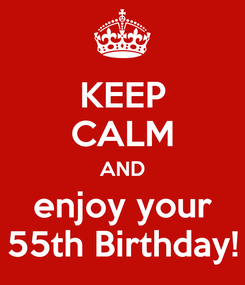 Poster: KEEP CALM AND enjoy your 55th Birthday!