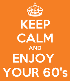 Poster: KEEP CALM AND ENJOY  YOUR 60's