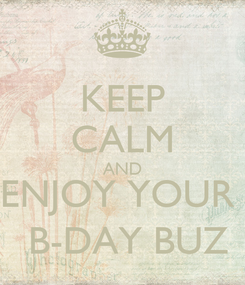 Poster: KEEP CALM AND ENJOY YOUR   B-DAY BUZ