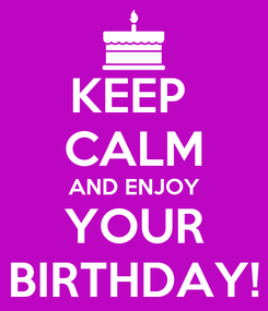 Poster: KEEP  CALM AND ENJOY YOUR BIRTHDAY!
