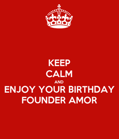 Poster: KEEP CALM AND ENJOY YOUR BIRTHDAY FOUNDER AMOR