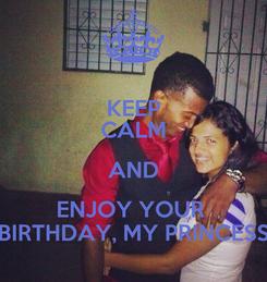 Poster: KEEP CALM AND ENJOY YOUR  BIRTHDAY, MY PRINCESS