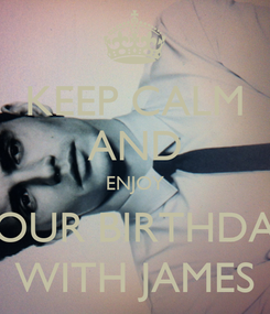 Poster: KEEP CALM AND ENJOY YOUR BIRTHDAY WITH JAMES