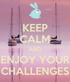 Poster: KEEP CALM AND ENJOY YOUR CHALLENGES