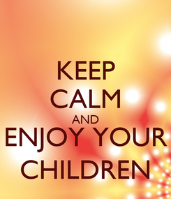 Poster: KEEP CALM AND ENJOY YOUR CHILDREN