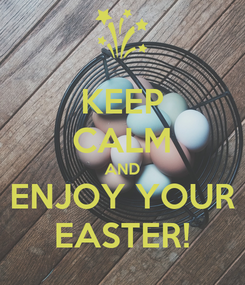Poster: KEEP CALM AND ENJOY YOUR EASTER!