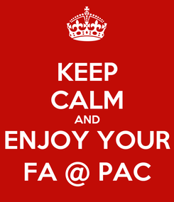 Poster: KEEP CALM AND ENJOY YOUR FA @ PAC