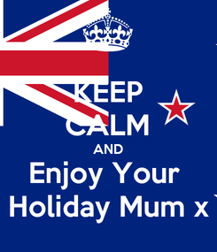 Poster: KEEP CALM AND Enjoy Your  Holiday Mum x