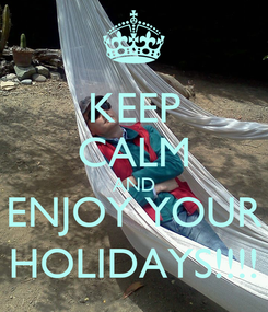 Poster: KEEP CALM AND ENJOY YOUR HOLIDAYS!!!!