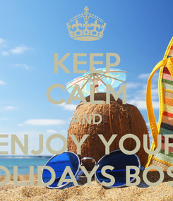 Poster: KEEP CALM AND ENJOY YOUR HOLIDAYS BOSS!