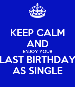 Poster: KEEP CALM AND ENJOY YOUR LAST BIRTHDAY AS SINGLE
