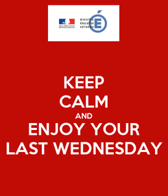Poster: KEEP CALM AND ENJOY YOUR LAST WEDNESDAY