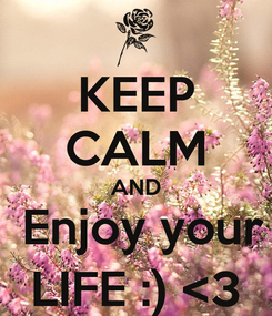 Poster: KEEP CALM AND  Enjoy your LIFE :) <3