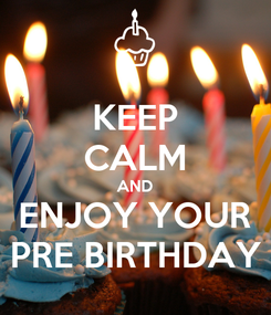 Poster: KEEP CALM AND ENJOY YOUR PRE BIRTHDAY