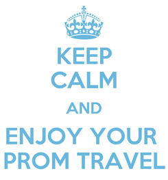 Poster: KEEP CALM AND ENJOY YOUR  PROM TRAVEL