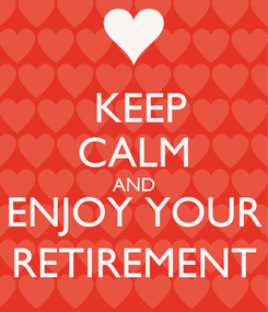 Poster:  KEEP CALM AND ENJOY YOUR RETIREMENT