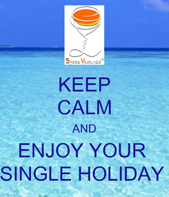Poster: KEEP CALM AND ENJOY YOUR  SINGLE HOLIDAY