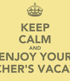 Poster: KEEP CALM AND ENJOY YOUR TEACHER'S VACATION