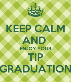Poster: KEEP CALM AND  ENJOY YOUR TIP GRADUATION