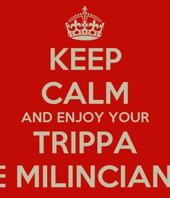 Poster: KEEP CALM AND ENJOY YOUR TRIPPA E MILINCIANI