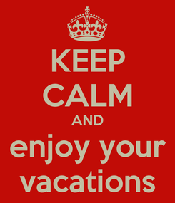 Poster: KEEP CALM AND enjoy your vacations