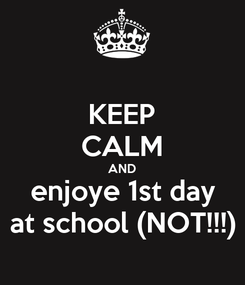 Poster: KEEP CALM AND enjoye 1st day at school (NOT!!!)