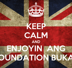 Poster: KEEP CALM AND ENJOYIN  ANG FOUNDATION BUKAS