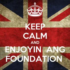 Poster: KEEP CALM AND ENJOYIN  ANG FOUNDATION
