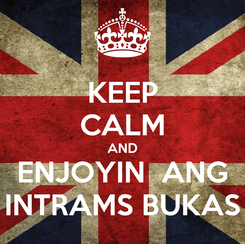 Poster: KEEP CALM AND ENJOYIN  ANG INTRAMS BUKAS