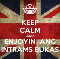 Poster: KEEP CALM AND ENJOYIN  ANG INTRAMS BUKAS