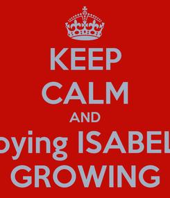 Poster: KEEP CALM AND Enjoying ISABELLA GROWING