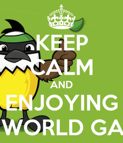Poster: KEEP CALM AND ENJOYING THE WORLD GAMES