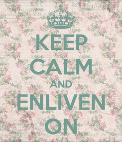 Poster: KEEP CALM AND ENLIVEN ON