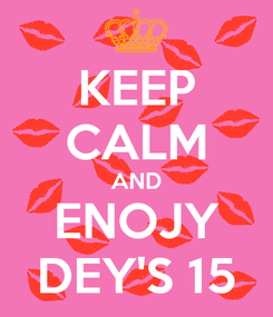 Poster: KEEP CALM AND ENOJY DEY'S 15