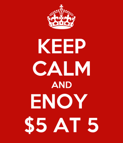 Poster: KEEP CALM AND ENOY  $5 AT 5