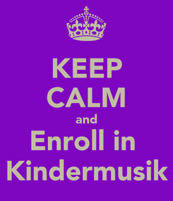 Poster: KEEP CALM and Enroll in  Kindermusik