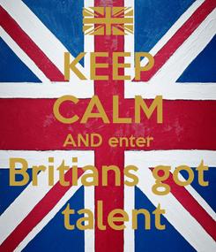 Poster: KEEP CALM AND enter Britians got  talent
