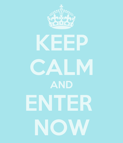 Poster: KEEP CALM AND ENTER  NOW