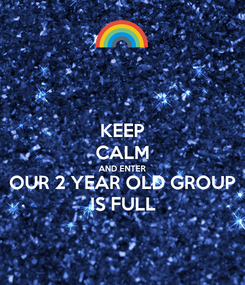 Poster: KEEP CALM AND ENTER OUR 2 YEAR OLD GROUP IS FULL