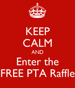 Poster: KEEP CALM AND Enter the FREE PTA Raffle