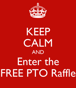 Poster: KEEP CALM AND Enter the FREE PTO Raffle