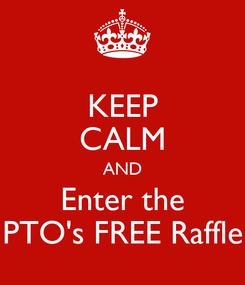 Poster: KEEP CALM AND Enter the PTO's FREE Raffle