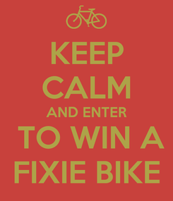 Poster: KEEP CALM AND ENTER  TO WIN A FIXIE BIKE