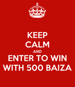 Poster: KEEP CALM AND ENTER TO WIN WITH 500 BAIZA