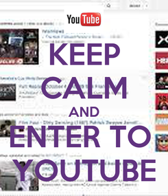 Poster: KEEP CALM AND ENTER TO  YOUTUBE