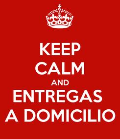 Poster: KEEP CALM AND ENTREGAS  A DOMICILIO